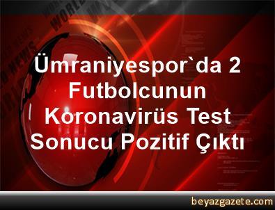 Ümraniyespor'da 2 Futbolcunun Koronavirüs Test Sonucu Pozitif Çıktı