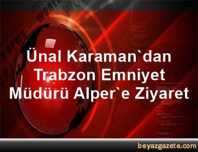 Ünal Karaman'dan Trabzon Emniyet Müdürü Alper'e Ziyaret