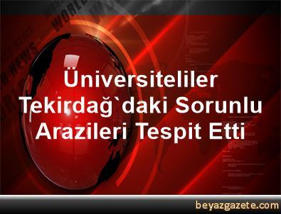 Üniversiteliler Tekirdağ'daki Sorunlu Arazileri Tespit Etti