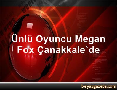Ünlü Oyuncu Megan Fox Çanakkale'de