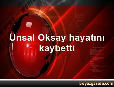 Ünsal Oksay hayatını kaybetti