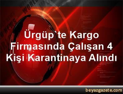 Ürgüp'te Kargo Firmasında Çalışan 4 Kişi Karantinaya Alındı