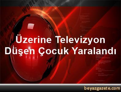 Üzerine Televizyon Düşen Çocuk Yaralandı