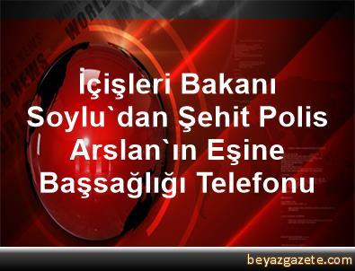 İçişleri Bakanı Soylu'dan Şehit Polis Arslan'ın Eşine Başsağlığı Telefonu