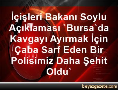 İçişleri Bakanı Soylu Açıklaması 'Bursa'da Kavgayı Ayırmak İçin Çaba Sarf Eden Bir Polisimiz Daha Şehit Oldu'