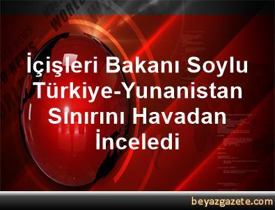 İçişleri Bakanı Soylu, Türkiye-Yunanistan Sınırını Havadan İnceledi