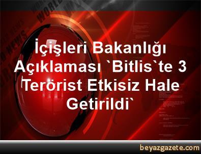 İçişleri Bakanlığı Açıklaması 'Bitlis'te 3 Terörist Etkisiz Hale Getirildi'