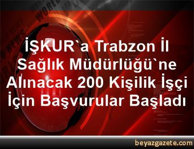 İŞKUR'a Trabzon İl Sağlık Müdürlüğü'ne Alınacak 200 Kişilik İşçi İçin Başvurular Başladı