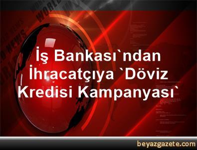 İş Bankası'ndan İhracatçıya 'Döviz Kredisi Kampanyası'