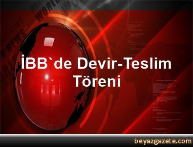İBB'de Devir-Teslim Töreni