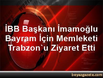 İBB Başkanı İmamoğlu, Bayram İçin Memleketi Trabzon'u Ziyaret Etti