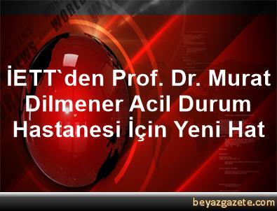 İETT'den Prof. Dr. Murat Dilmener Acil Durum Hastanesi İçin Yeni Hat