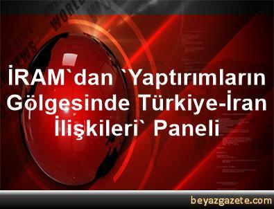 İRAM'dan 'Yaptırımların Gölgesinde Türkiye-İran İlişkileri' Paneli