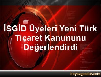 İSGİD Üyeleri Yeni Türk Ticaret Kanununu Değerlendirdi