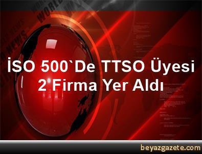 İSO 500'De TTSO Üyesi 2 Firma Yer Aldı