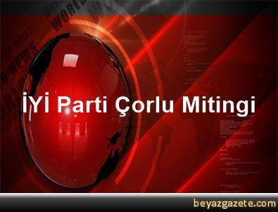 İYİ Parti Çorlu Mitingi