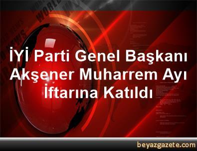 İYİ Parti Genel Başkanı Akşener Muharrem Ayı İftarına Katıldı