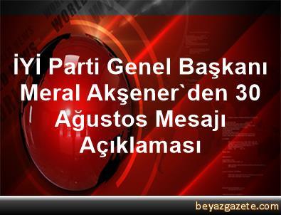 İYİ Parti Genel Başkanı Meral Akşener'den 30 Ağustos Mesajı Açıklaması