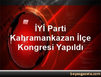 İYİ Parti Kahramankazan İlçe Kongresi Yapıldı