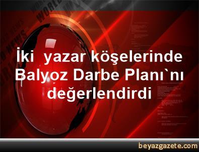 İki  yazar köşelerinde Balyoz Darbe Planı'nı değerlendirdi