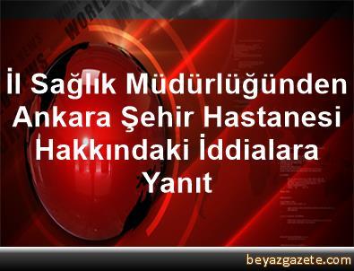 İl Sağlık Müdürlüğünden Ankara Şehir Hastanesi Hakkındaki İddialara Yanıt