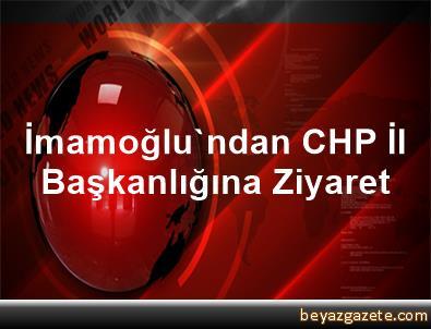 İmamoğlu'ndan CHP İl Başkanlığına Ziyaret