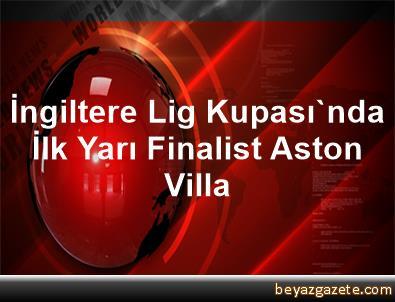 İngiltere Lig Kupası'nda İlk Yarı Finalist Aston Villa