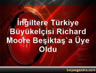 İngiltere Türkiye Büyükelçisi Richard Moore, Beşiktaş'a Üye Oldu