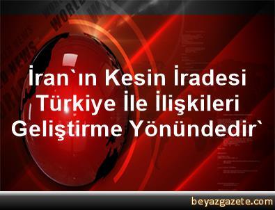 İran'ın Kesin İradesi Türkiye İle İlişkileri Geliştirme Yönündedir'