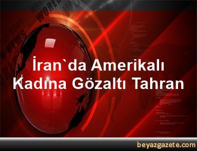 İran'da Amerikalı Kadına Gözaltı Tahran