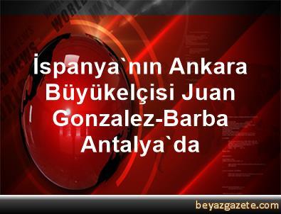 İspanya'nın Ankara Büyükelçisi Juan Gonzalez-Barba Antalya'da