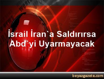 İsrail, İran'a Saldırırsa Abd'yi Uyarmayacak