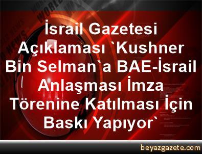 İsrail Gazetesi Açıklaması 'Kushner, Bin Selman'a BAE-İsrail Anlaşması İmza Törenine Katılması İçin Baskı Yapıyor'