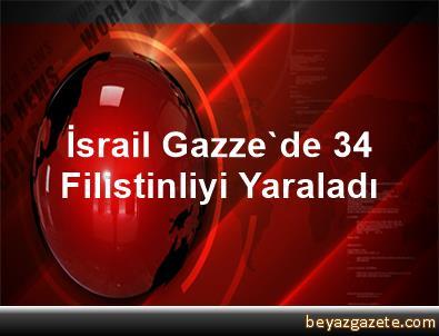 İsrail Gazze'de 34 Filistinliyi Yaraladı