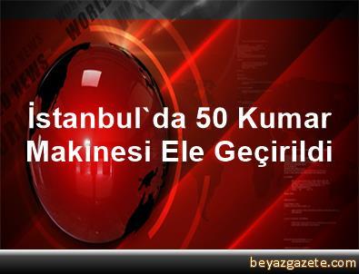 İstanbul'da 50 Kumar Makinesi Ele Geçirildi