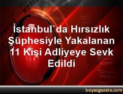 İstanbul'da Hırsızlık Şüphesiyle Yakalanan 11 Kişi Adliyeye Sevk Edildi