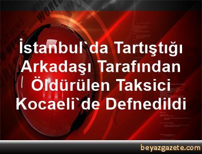 İstanbul'da Tartıştığı Arkadaşı Tarafından Öldürülen Taksici Kocaeli'de Defnedildi