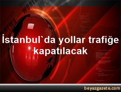 İstanbul'da yollar trafiğe kapatılacak