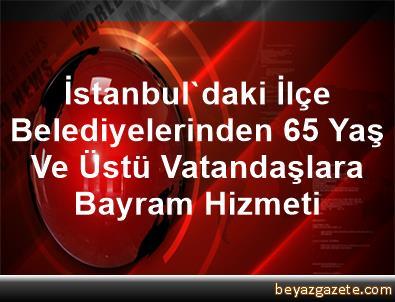 İstanbul'daki İlçe Belediyelerinden 65 Yaş Ve Üstü Vatandaşlara Bayram Hizmeti