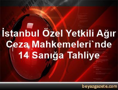 İstanbul Özel Yetkili Ağır Ceza Mahkemeleri'nde 14 Sanığa Tahliye