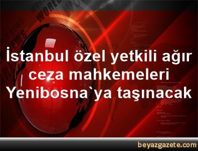 İstanbul özel yetkili ağır ceza mahkemeleri, Yenibosna'ya taşınacak