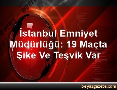 İstanbul Emniyet Müdürlüğü: 19 Maçta Şike Ve Teşvik Var