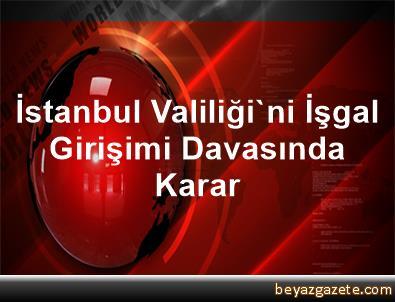 İstanbul Valiliği'ni İşgal Girişimi Davasında Karar