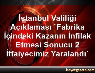 İstanbul Valiliği Açıklaması 'Fabrika İçindeki Kazanın İnfilak Etmesi Sonucu 2 İtfaiyecimiz Yaralandı'