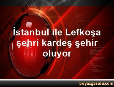 İstanbul ile Lefkoşa şehri kardeş şehir oluyor