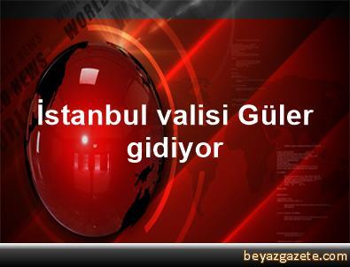 İstanbul valisi Güler gidiyor
