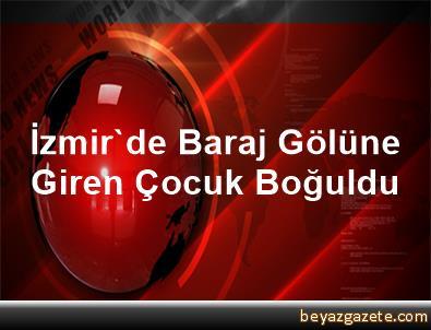 İzmir'de Baraj Gölüne Giren Çocuk Boğuldu