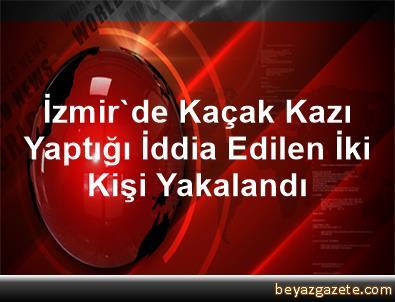 İzmir'de Kaçak Kazı Yaptığı İddia Edilen İki Kişi Yakalandı