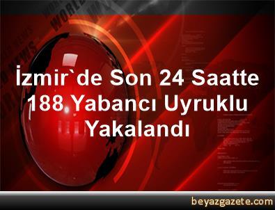 İzmir'de Son 24 Saatte 188 Yabancı Uyruklu Yakalandı