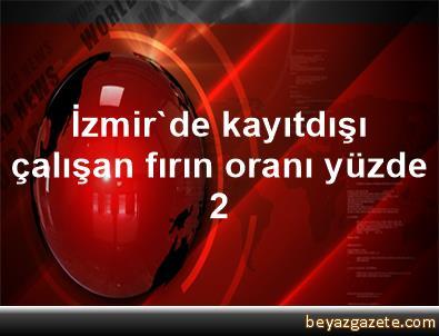 İzmir'de kayıtdışı çalışan fırın oranı yüzde 2